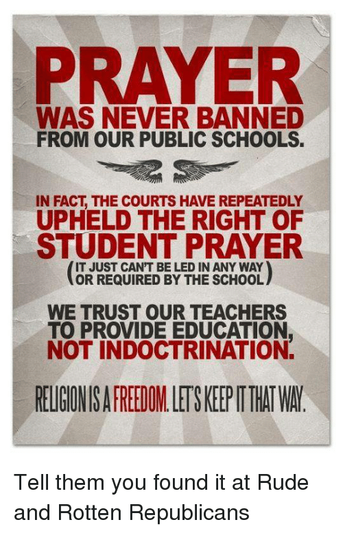 upheld: PRAYER  WAS NEVER BANNED  FROM OUR PUBLIC SCHOOLS.  IN FACT THE COURTS HAVEREPEATEDLY  UPHELD THE RIGHT OF  STUDENT PRAYER  IT JUST CANT BE LED IN ANY WAY  OR REQUIRED BY THE SCHOOL  WE TRUST OUR TEACHERS  TO PROVIDE EDUCATION.  NOT INDOCTRINATION. Tell them you found it at Rude and Rotten Republicans
