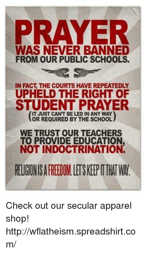 upheld: PRAYER  WAS NEVER BANNED  FROM OUR PUBLIC SCHOOLS.  IN FACT THE COURTS HAVEREPEATEDLY  UPHELD THE RIGHT OF  STUDENT PRAYER  IT JUST CANT BE LED IN ANY WAY  OR REQUIRED BY THE SCHOOL  WE TRUST OUR TEACHERS  TO PROVIDE EDUCATION  NOT INDOCTRINATION  REUGINISAFREEDOMLETSKEEPITTHATWA Check out our secular apparel shop! http://wflatheism.spreadshirt.com/