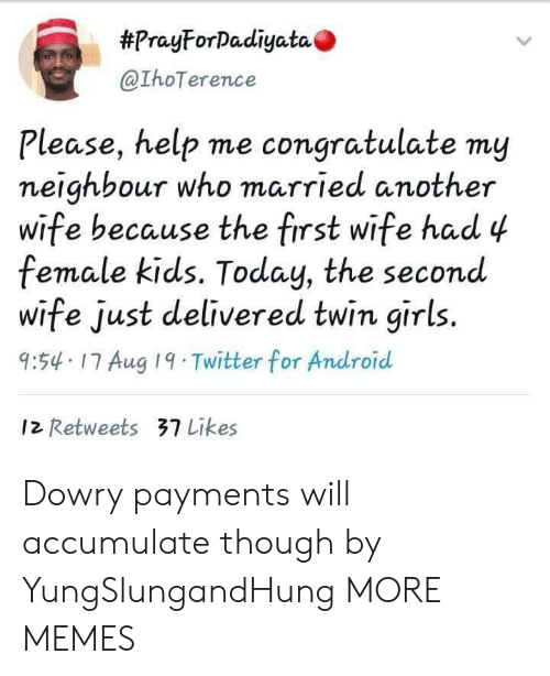 Android, Dank, and Girls:  #PrayForDadiyata  @IhoTerence  Please, help me congratulate my  neighbour who married another  wife because the first wife had 4  female kids. Today, the second  wife just delivered twin girls.  9:54 17 Aug 19 Twitter for Android  12 Retweets 37 Likes Dowry payments will accumulate though by YungSlungandHung MORE MEMES