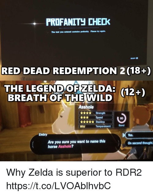 Rdr2: PRDFANITH CHECK  The text you entered contains profanity. Please try again.  RED DEAD REDEMPTION 2 (18+)  THE LEGEND OF ZELDA:  BREATH OF THE  (12+)  WILD  Asshole  x*. Strength  k** Speed  80  Bond  Wild  Temperament  Embry  Yes.  Are you sure you want to name this  horse Asshole?  On second thought Why Zelda is superior to RDR2 https://t.co/LVOAblhvbC