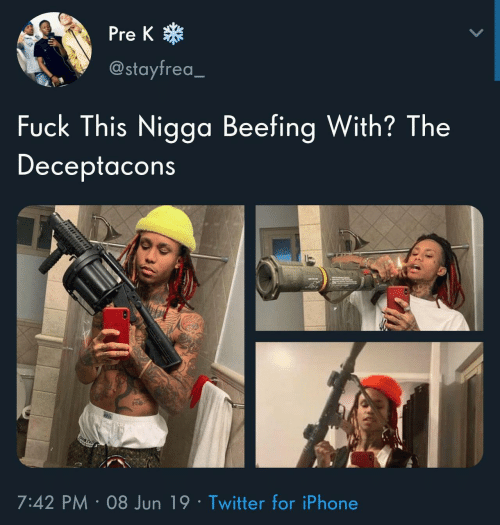 Jun: *  Pre K  @stayfrea_  Fuck This Nigga Beefing With? The  Deceptacons  7:42 PM 08 Jun 19 Twitter for iPhone