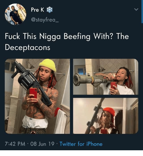 pre-k: Pre K  @stayfrea  Fuck This Nigga Beefing With? The  Deceptacons  7:42 PM 08 Jun 19 Twitter for iPhone
