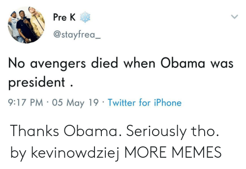 Dank, Iphone, and Memes: Pre K  @stayfrea,  No avengers died when Obama was  president  :17 PM- 05 May 19- Twitter for iPhone Thanks Obama. Seriously tho. by kevinowdziej MORE MEMES