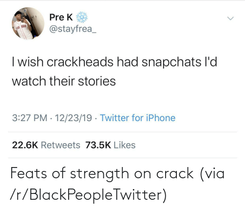 Pre: Pre K  @stayfrea_  | wish crackheads had snapchats l'd  watch their stories  3:27 PM · 12/23/19 · Twitter for iPhone  22.6K Retweets 73.5K Likes Feats of strength on crack (via /r/BlackPeopleTwitter)