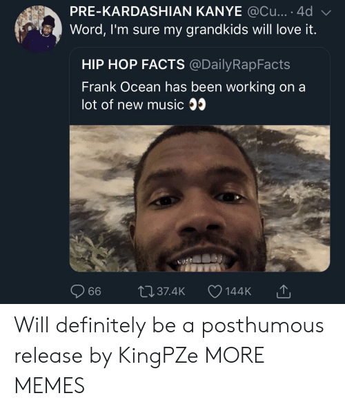 Will Definitely: PRE-KARDASHIAN KANYE @Cu....4d  Word, I'm sure my grandkids will love it.  HIP HOP FACTS @DailyRapFacts  Frank Ocean has been working on a  lot of new music 35  144K T Will definitely be a posthumous release by KingPZe MORE MEMES