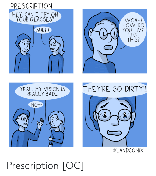 Bad, Yeah, and Vision: PRE SCRIPTION  HE Y, CAN I TRY ON  YOUR GLASSES?  WOAH  HOW DO  YOU LIV  SURE  THIS?  YEAH, MY VISION IS  REALLY BAD.  THE YRE SO DIRTY!!  NO-  @LANDCOMIX Prescription [OC]