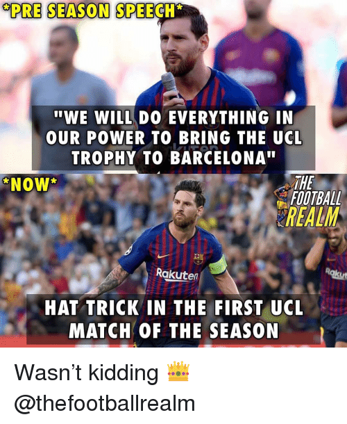 "Barcelona, Football, and Memes: PRE SEASON SPEECH  ""WE WILL DO EVERYTHING IN  OUR POWER TO BRING THE UCL  TROPHY TO BARCELONA""  THE  FOOTBALL  NOW  REALM  Rakuten  HAT TRICK IN THE FIRST UCL  MATCH OF THE SEASON Wasn't kidding 👑 @thefootballrealm"