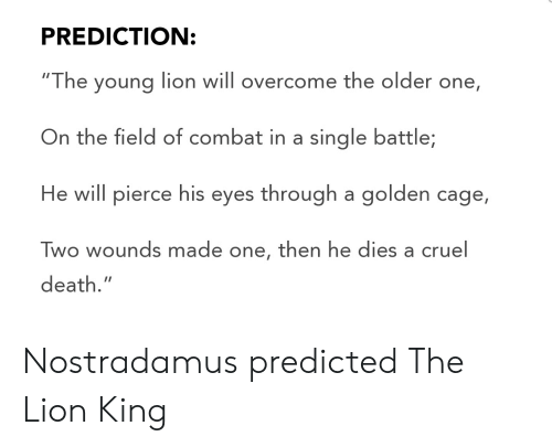 "The Lion King, Death, and Lion: PREDICTION:  ""The young lion will overcome the older one,  On the field of combat in a single battle;  He will pierce his eyes through a golden cage,  Two wounds made one, then he dies a cruel  death."" Nostradamus predicted The Lion King"