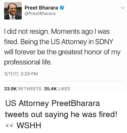 Resignated: Preet Bharara  @Preet Bharara  I did not resign. Moments ago l was  fired. Being the US Attorney inSDNY  will forever be the greatest honor of my  professional life.  3/11/17, 2:29 PM  23.9K  RETWEETS  35.4K  LIKES US Attorney PreetBharara tweets out saying he was fired! 👀 WSHH