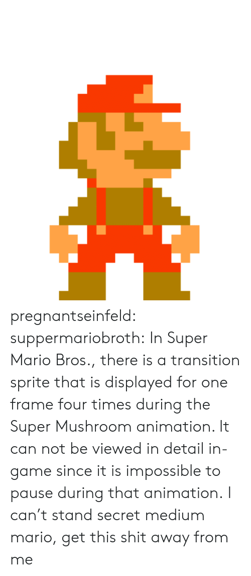 Super Mario Bros: pregnantseinfeld: suppermariobroth: In Super Mario Bros., there is a transition sprite that is displayed for one frame four times during the Super Mushroom animation. It can not be viewed in detail in-game since it is impossible to pause during that animation. I can't stand secret medium mario, get this shit away from me