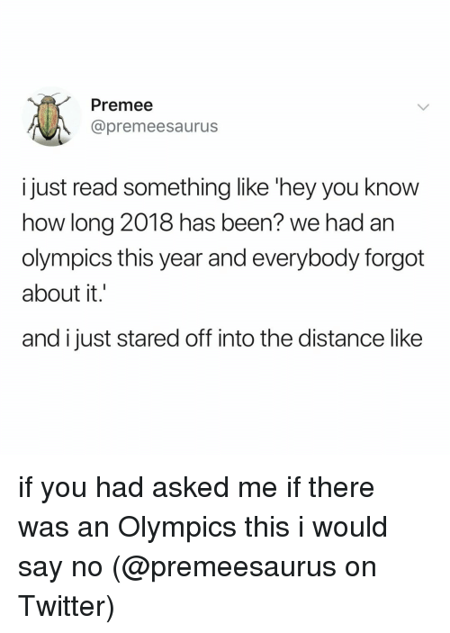 i would say: Premee  @premeesaurus  just read something like 'hey you know  how long 2018 has been? we had an  olympics this year and everybody forgot  about it.'  and i just stared off into the distance like if you had asked me if there was an Olympics this i would say no (@premeesaurus on Twitter)