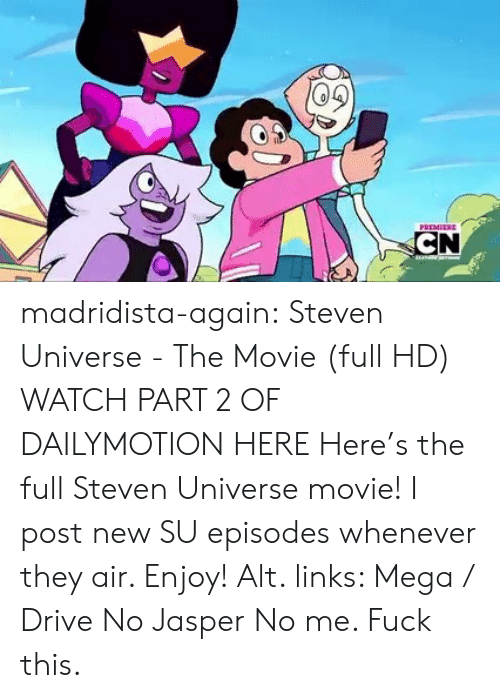 google.com: PREMEERE  CN madridista-again: Steven Universe - The Movie (full HD) WATCH PART 2 OF DAILYMOTION HERE Here's the full Steven Universe movie! I post new SU episodes whenever they air. Enjoy! Alt. links: Mega / Drive   No Jasper No me. Fuck this.