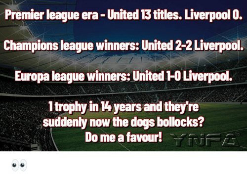 Dogs, Memes, and Premier League: Premier league era- United 13 titles. Liverpool 0.  Champions league winners: United 2-2 Liverpool.  Europa league winners: United 1-0 Liverpool.  1trophy in 4 years and they're  suddenly now the dogs bollocks?  Do me a favour!YUFA 👀