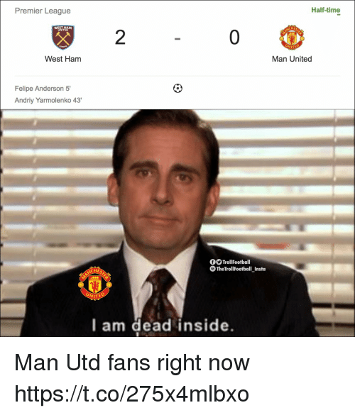 west ham: Premier League  Half-time  HE  2  WITED  West Ham  Man United  Felipe Anderson 5'  Andriy Yarmolenko 43'  O TrollFootball  The TrollFootball_Insta  CHES  NITE  l am dead inside Man Utd fans right now https://t.co/275x4mlbxo