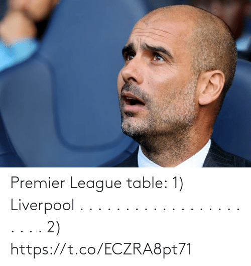 Premier League: Premier League table:  1) Liverpool . . . . . . . . . . . . . . . . . . . . . . 2) https://t.co/ECZRA8pt71