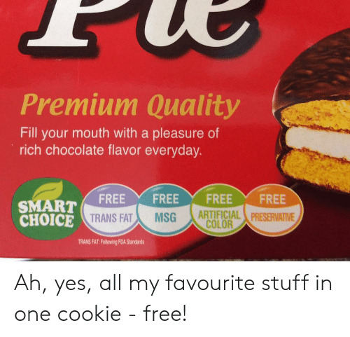 Chocolate, Free, and Stuff: Premium Quality  Fill your mouth with a pleasure of  rich chocolate flavor everyday.  FREE  FREE  FREE  FREE  ARTIFICIAL PRESERVATIVE  COLOR  SMART  CHOICE TRANS FAT  MSG  TRANS FAT: Following FDA Standards Ah, yes, all my favourite stuff in one cookie - free!