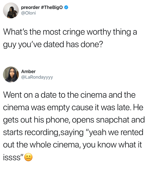 """Cringe Worthy: preorder #TheBigO  @Oloni  What's the most cringe worthy thing a  guy you've dated has done?  Amber  @LaRondayyyy  Went on a date to the cinema and the  cinema was empty cause it was late. He  gets out his phone, opens snapchat and  starts recording,saying """"yeah we rented  out the whole cinema, you know what it"""