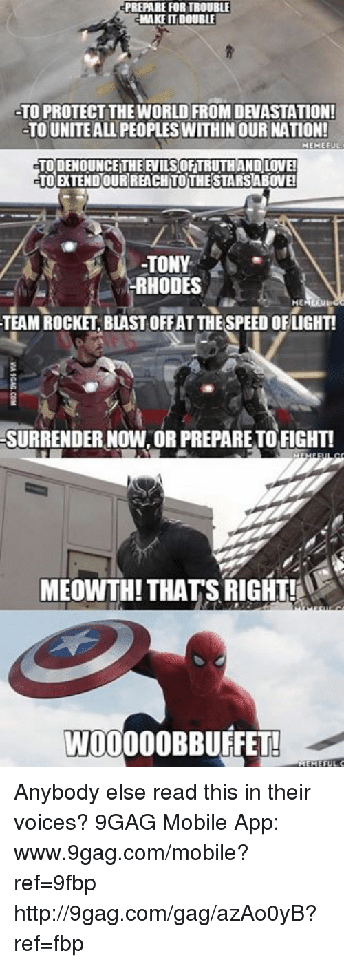 Www 9Gag: PREPARE FOR TEOUBLE  MAKE IT DOUBLE  TO PROTECT THE WORLD FROM DEVASTATION!  TO UNITEAL PEOPLESWITHIN OUR NATION!  TOODENOUNCEITHE EVILSOHTRUTHAND LOVE!  TOETENDOURREACHITOTHESTARSABONEI  RHODES  ME  TEAM ROCKET BLAST OFFATTHE SPEED OFLIGHT!  SURRENDER NOW ORPREPARETO FIGHT!  MEOWTH! THATS RIGHT!A  WOOOOOBBUFFET! Anybody else read this in their voices? 9GAG Mobile App: www.9gag.com/mobile?ref=9fbp  http://9gag.com/gag/azAo0yB?ref=fbp