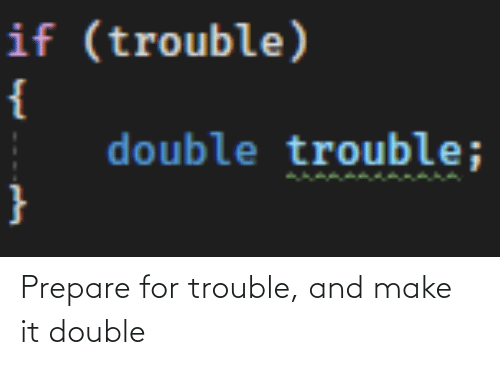 trouble: Prepare for trouble, and make it double