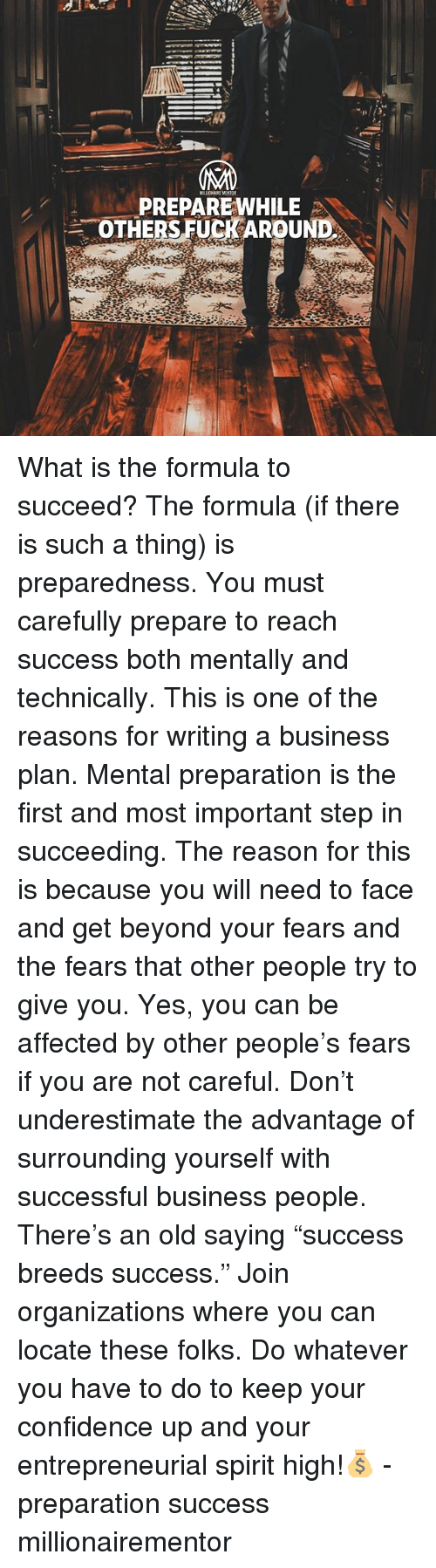 """Confidence, Memes, and Business: PREPAREWHILE  SOTHERS FUCKAROUND What is the formula to succeed? The formula (if there is such a thing) is preparedness. You must carefully prepare to reach success both mentally and technically. This is one of the reasons for writing a business plan. Mental preparation is the first and most important step in succeeding. The reason for this is because you will need to face and get beyond your fears and the fears that other people try to give you. Yes, you can be affected by other people's fears if you are not careful. Don't underestimate the advantage of surrounding yourself with successful business people. There's an old saying """"success breeds success."""" Join organizations where you can locate these folks. Do whatever you have to do to keep your confidence up and your entrepreneurial spirit high!💰 - preparation success millionairementor"""