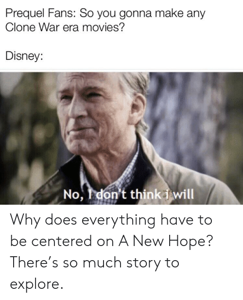Disney, Movies, and Hope: Prequel Fans: So you gonna make any  Clone War era movies?  Disney:  No, I don't think i will Why does everything have to be centered on A New Hope? There's so much story to explore.