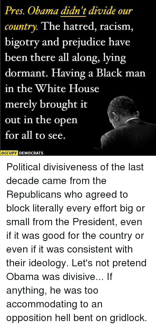 accommodating: Pres. Obama didn't divide our  country  The hatred, racism,  bigotry and prejudice have  been there all along, lying  dormant. Having a Black man  in the White House  merely brought it  out in the open  for all to see.  OCCUPY DEMOCRATS Political divisiveness of the last decade came from the Republicans who agreed to block literally every effort big or small from the President, even if it was good for the country or even if it was consistent with their ideology.   Let's not pretend Obama was divisive...  If anything, he was too accommodating to an opposition hell bent on gridlock.