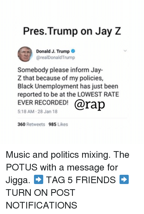 Friends, Jay, and Jay Z: Pres.Trump on Jay Z  Donald J. Trump .  @realDonaldTrump  Somebody please inform Jay-  Z that because of my policies,  Black Unemployment has just been  reported to be at the LOWEST RATE  EVER RECORDED@rap  5:18 AM-28 Jan 18  360 Retweets  985 Likes Music and politics mixing. The POTUS with a message for Jigga. ➡️ TAG 5 FRIENDS ➡️ TURN ON POST NOTIFICATIONS