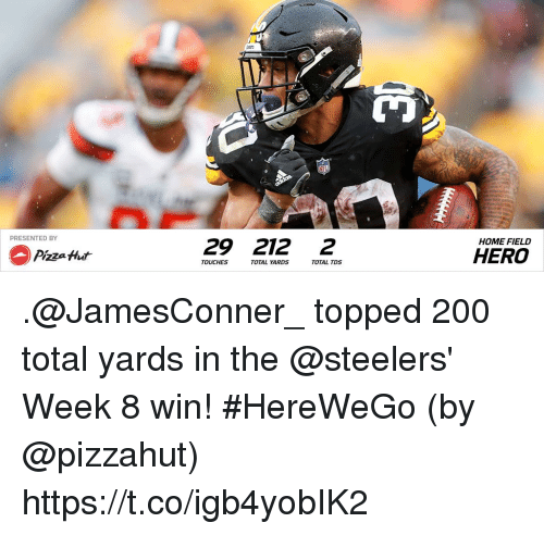 Topped: PRESENTED BY  29 212 2  HOME FIELD  Pizza Hut  HERO  TOUCHES  TOTAL YA  RDS  TOTAL TDS .@JamesConner_ topped 200 total yards in the @steelers' Week 8 win! #HereWeGo  (by @pizzahut) https://t.co/igb4yobIK2