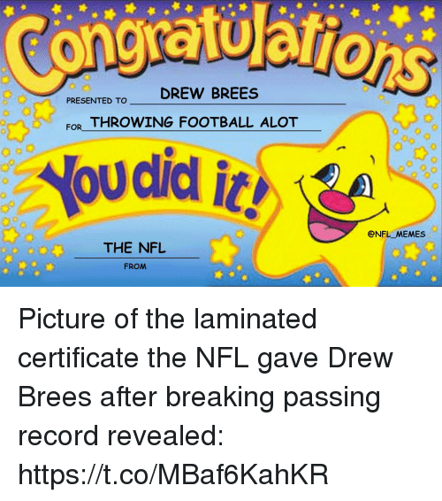 Drew Brees: PRESENTED TO DREW BREES  FOR THROWING FOOTBALL ALOT  @NFL_MEMES  20 00  THE NFL  FROM Picture of the laminated certificate the NFL gave Drew Brees after breaking passing record revealed: https://t.co/MBaf6KahKR