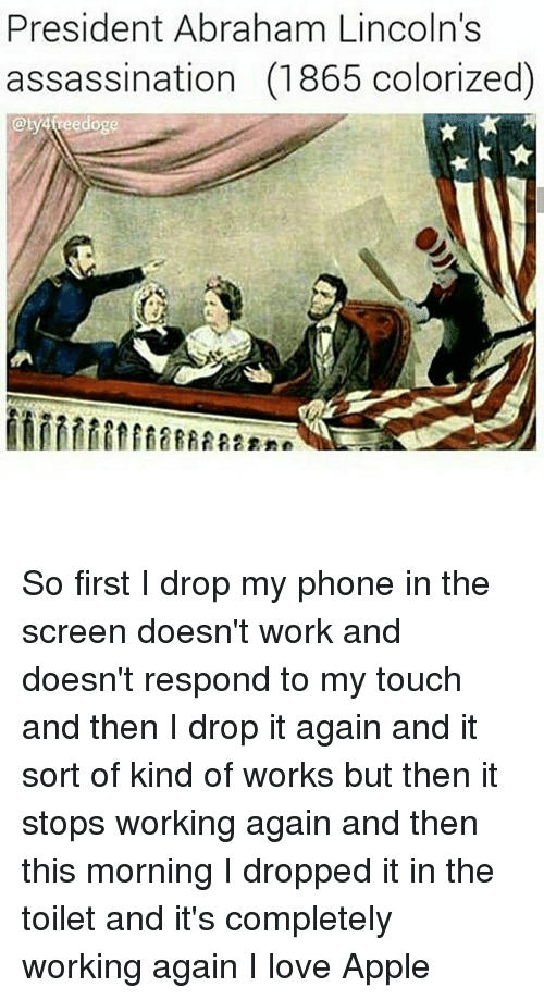 Appling: President Abraham Lincoln's  assassination (1865 colorizedO  @ty4veedoge So first I drop my phone in the screen doesn't work and doesn't respond to my touch and then I drop it again and it sort of kind of works but then it stops working again and then this morning I dropped it in the toilet and it's completely working again I love Apple