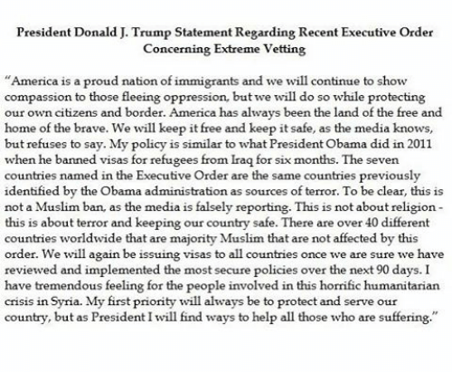 Protect And Serve: President Donald J. Trump Statement Regarding Recent Executive Order  Concerning Extreme Vetting  America is a proud nation of immigrants and we will continue to sho  compassion to those fleeing oppression, but we will do so while protecting  our own citizens and border. America has always been the land of the free and  home of the brave. We will keep it free and keep it safe, as the media knows  but refuses to say. My policy is similar to what President Obama did in 2011.  when he banner  visas for refugees from Iraq for six months. The seven  countries named in the Executive Order are the same countries previously  identified by the Obama administration as sources of terror. To be cl  ear, this is  not a Muslim b  an, as the medi  falsely reporting. This is not about religion  a is  this is about terror and keeping our country safe. There are over 40 different  countries worldwide that are majority Muslim that are not affected by thi  order. We will again be issuing visas to all countries once we are sure we have  reviewed and implemented the most secure policies over the next 90 days. I  have tremendous feeling for the people involved in this horrific humanitarian  cris1S 11th.  Syria. My first priority will always be to protect and serve our  try, but as President I will find ways to help all those who are  count