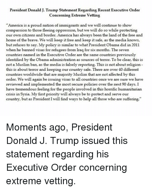 """Protect And Serve: President Donald J. Trump Statement Regarding Recent Executive Order  Concerning Extreme Vetting  """"America is a proud nation of immigrants and we will continue to show  compassion to those fleeing oppression, but we will do so while protecting  our own citizens and border. America has always been the land of the free and  home of the brave. We will keep it free and keep it safe, as the media knows,  but refuses to say. My policy is similar to what President obama did in 2011  when he banned visas for refugees from Iraq for six months. The seven  countries named in the Executive Order are the same countries previously  identified by the Obama administration as sources of terror. To be clear, this is  not a Muslim ban, as the media is falsely reporting. This is not about religion  this is about terror and keeping our country safe. There are over 40 different  countries worldwide that are majority Muslim that are not affected by this  order. We will again be issuing visas to all countries once we are sure we have  reviewed and implemented the most secure  policies over the next 90 days. I  have tremendous feeling for the people involved in this horrific humanitarian  crisis in  Syria. My first priority will always be to protect and serve our  country, but as President I will find ways to help all those who are suffering. Moments ago, President Donald J. Trump issued this statement regarding his Executive Order concerning extreme vetting."""