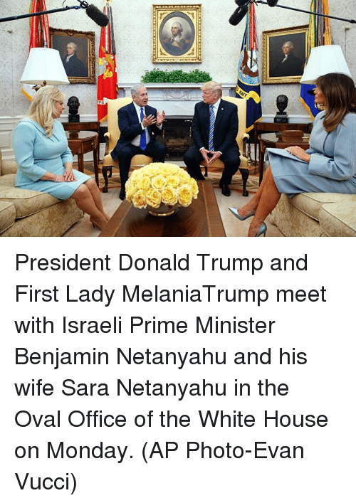 Donald Trump, Memes, and White House: President Donald Trump and First Lady MelaniaTrump meet with Israeli Prime Minister Benjamin Netanyahu and his wife Sara Netanyahu in the Oval Office of the White House on Monday. (AP Photo-Evan Vucci)