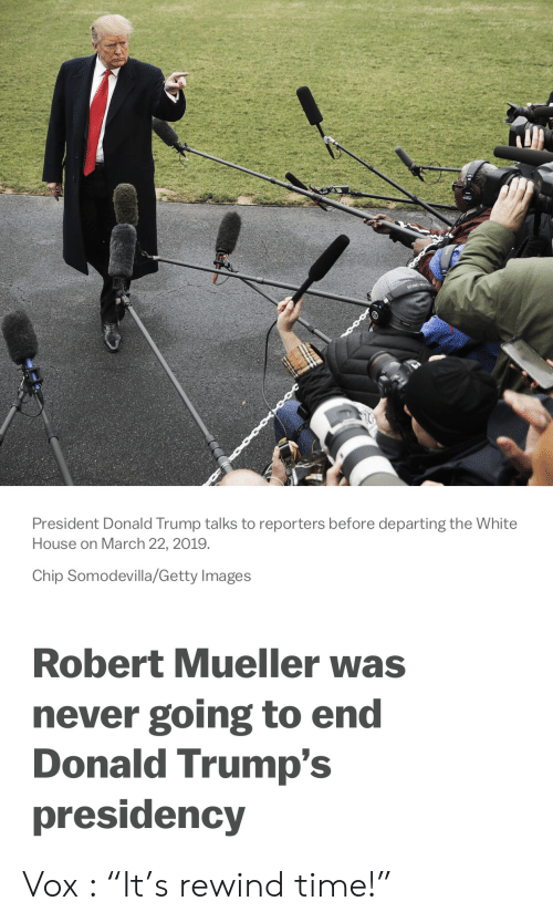 """Donald Trump, White House, and Getty Images: President Donald Trump talks to reporters before departing the White  House on March 22, 2019.  Chip Somodevilla/Getty Images  Robert Mueller was  never going to end  Donald Trump's  presidency Vox : """"It's rewind time!"""""""
