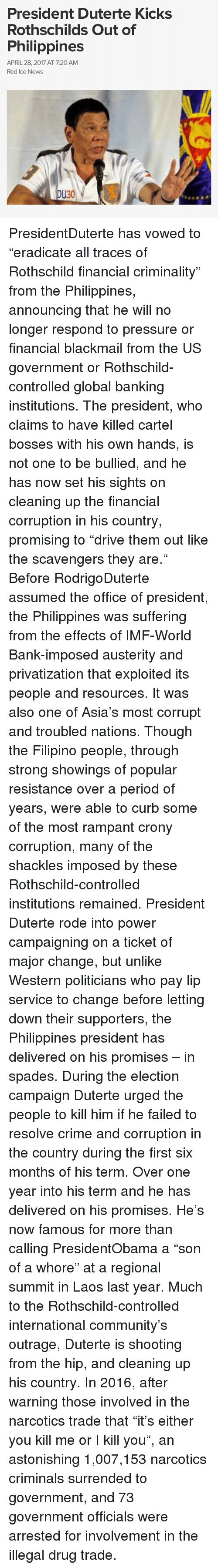 "laos: President Duterte Kicks  Rothschilds Out of  Philippines  APRIL 28, 2017 AT 7:20 AM  Red Ice News  DU30 PresidentDuterte has vowed to ""eradicate all traces of Rothschild financial criminality"" from the Philippines, announcing that he will no longer respond to pressure or financial blackmail from the US government or Rothschild-controlled global banking institutions. The president, who claims to have killed cartel bosses with his own hands, is not one to be bullied, and he has now set his sights on cleaning up the financial corruption in his country, promising to ""drive them out like the scavengers they are."" Before RodrigoDuterte assumed the office of president, the Philippines was suffering from the effects of IMF-World Bank-imposed austerity and privatization that exploited its people and resources. It was also one of Asia's most corrupt and troubled nations. Though the Filipino people, through strong showings of popular resistance over a period of years, were able to curb some of the most rampant crony corruption, many of the shackles imposed by these Rothschild-controlled institutions remained. President Duterte rode into power campaigning on a ticket of major change, but unlike Western politicians who pay lip service to change before letting down their supporters, the Philippines president has delivered on his promises – in spades. During the election campaign Duterte urged the people to kill him if he failed to resolve crime and corruption in the country during the first six months of his term. Over one year into his term and he has delivered on his promises. He's now famous for more than calling PresidentObama a ""son of a whore"" at a regional summit in Laos last year. Much to the Rothschild-controlled international community's outrage, Duterte is shooting from the hip, and cleaning up his country. In 2016, after warning those involved in the narcotics trade that ""it's either you kill me or I kill you"", an astonishing 1,007,153 narcotics criminals surrended to government, and 73 government officials were arrested for involvement in the illegal drug trade."