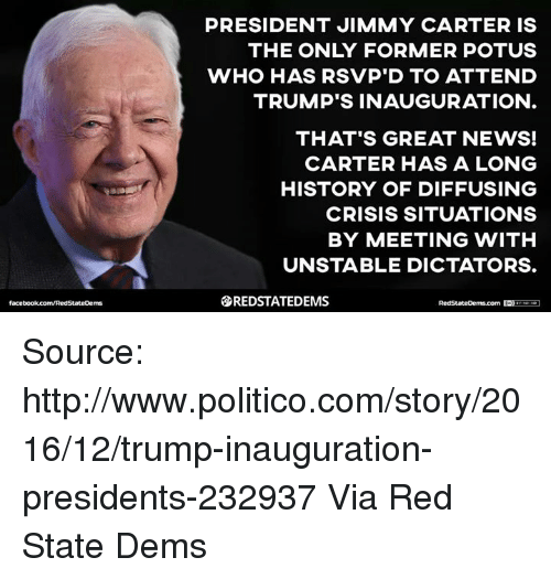 Jimmy Carter: PRESIDENT JIMMY CARTER IS  THE ONLY FORMER POTUS  WHO HAS RSVP D TO ATTEND  TRUMP'S INAUGURATION  THAT'S GREAT NEWS!  CARTER HAS A LONG  HISTORY OF DIFFUSING  CRISIS SITUATIONS  BY MEETING WITH  UNSTABLE DICTATORS.  SREDSTATEDEMS Source: http://www.politico.com/story/2016/12/trump-inauguration-presidents-232937  Via Red State Dems