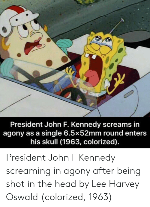Lee Harvey Oswald: President John F. Kennedy screams in  agony as a single 6.5x52mm round enters  his skull (1963, colorized). President John F Kennedy screaming in agony after being shot in the head by Lee Harvey Oswald (colorized, 1963)