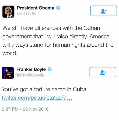 Memes, Cuba, and Cuban: President Obama  POTUS  We still have differences with the Cuban  government that will raise directly. America  will always stand for human rights around the  world.  A Frankie Boyle  @frankie boyle  You've got a torture camp in Cuba  twitter.com/potus/status/T...  2:27 PM 26 Nov 2016