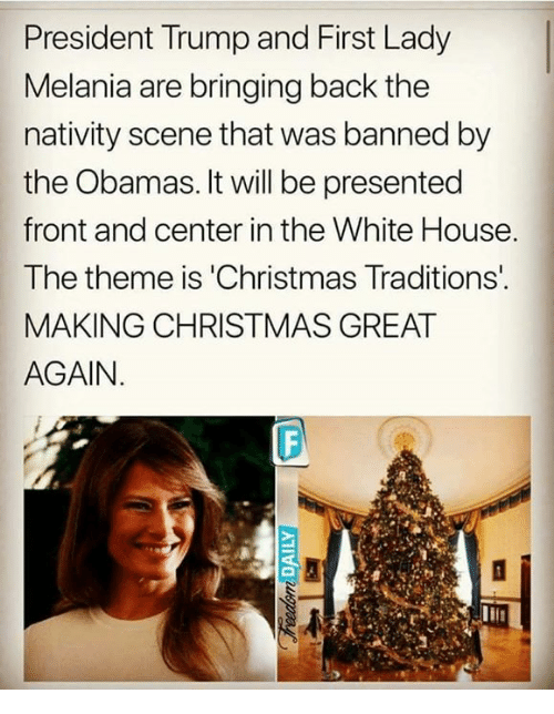 nativity: President Trump and First Lady  Melania are bringing back the  nativity scene that was banned by  the Obamas. It will be presented  front and center in the White House  The theme is 'Christmas Traditions  MAKING CHRISTMAS GREAT  AGAIN.