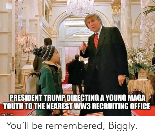 imgflip: PRESIDENT TRUMP DIRECTING A YOUNG MAGA  YOUTH TO THE NEAREST WW3 RECRUITING OFFICE  imgflip.com You'll be remembered, Biggly.