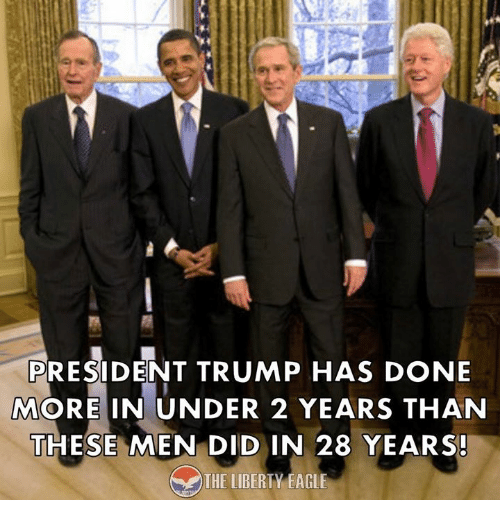 Memes, Eagle, and Trump: PRESIDENT TRUMP HAS DONE  MORE IN UNDER 2 YEARS THAN  THESE MEN DIDIN 28 YEARS!  THE LIBERI Y.EAGLE