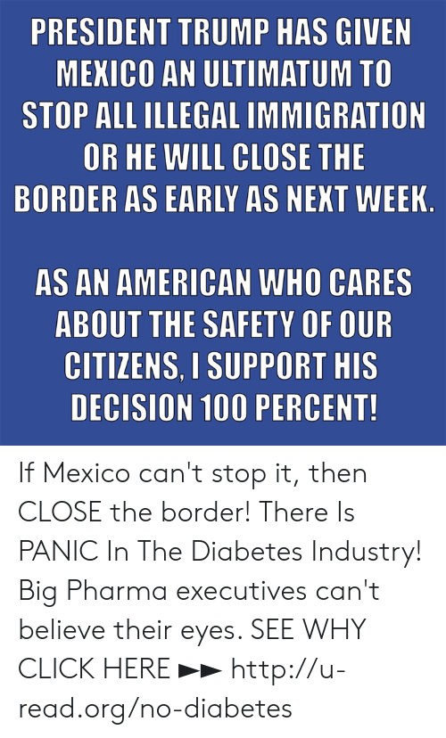 big pharma: PRESIDENT TRUMP HAS GIVEN  MEKICO AN ULTIMATUM TO  STOP ALL ILLEGAL IMMIGRATION  OR HE WILL CLOSE THE  BORDER AS EARLY AS NEKT WEEK  AS AN AMERICAN WHO CARES  ABOUT THE SAFETY OF OUR  CITIZENS. I SUPPORT HIS  DECISION 100 PERCENT! If Mexico can't stop it, then CLOSE the border!  There Is PANIC In The Diabetes Industry! Big Pharma executives can't believe their eyes. SEE WHY CLICK HERE ►► http://u-read.org/no-diabetes