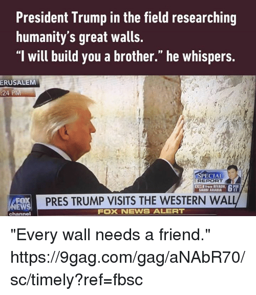 "apm: President Trump in the field researching  humanity's great walls.  ""l will build you a brother."" he whispers.  ERUSALEM  :24 PM  SPECIAL  REPORT  LIVE from RIYADH,  APM  SAUDI ARABIA  PRES TRUMP VISITS THE WESTERN WAL  EWS  FOXNEWS ALERT  channel ""Every wall needs a friend."" https://9gag.com/gag/aNAbR70/sc/timely?ref=fbsc"