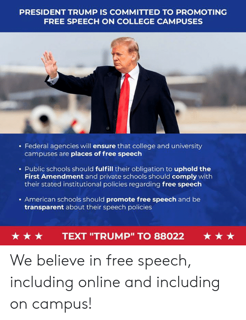 "College, American, and Ensure: PRESIDENT TRUMP IS COMMITTED TO PROMOTING  FREE SPEECH ON COLLEGE CAMPUSES  . Federal agencies will ensure that college and university  campuses are places of free speech  . Public schools should fulfill their obligation to uphold the  First Amendment and private schools should comply with  their stated institutional policies regarding free speech  . American schools should promote free speech and be  transparent about their speech policies  ★ ★ ★  TEXT ""TRUMP"" TO 88022  ★ ★ ★ We believe in free speech, including online and including on campus!"