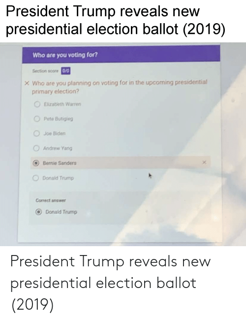Bernie Sanders, Donald Trump, and Joe Biden: President Trump reveals new  presidential election ballot (2019)  Who are you voting for?  Section score 0/0  X Who are you planning on voting for in the upcoming presidential  primary election?  Elizatieth Warren  O Pete Butigieg  O Joe Biden  Andrew Yang  Bernie Sanders  O Donald Trump  Correct answer  Donald Trump President Trump reveals new presidential election ballot (2019)