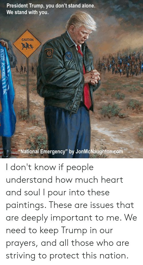 "Being Alone, Memes, and Paintings: President Trump, you don't stand alone.  We stand with you.  CAUTION  2  National Emergency"" by JonMcNaughton.com I don't know if people understand how much heart and soul I pour into these paintings. These are issues that are deeply important to me. We need to keep Trump in our prayers, and all those who are striving to protect this nation."