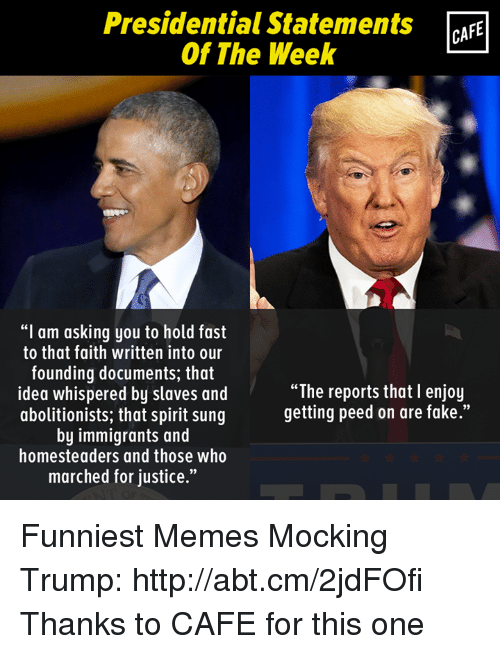 "Memes, Immigration, and Justice: Presidential Statements  CAFE  Of The Week  ""I am asking you to hold fast  to that faith written into our  founding documents, that  ""The reports that I enjoy  idea whispered by slaves and  getting peed on are fake.""  abolitionists, that spirit sung  by immigrants and  homesteaders and those who  marched for justice."" Funniest Memes Mocking Trump: http://abt.cm/2jdFOfi  Thanks to CAFE for this one"