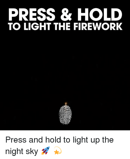 Light, Sky, and Firework: PRESS & HOLD  TO LIGHT THE FIREWORK Press and hold to light up the night sky 🚀 💫
