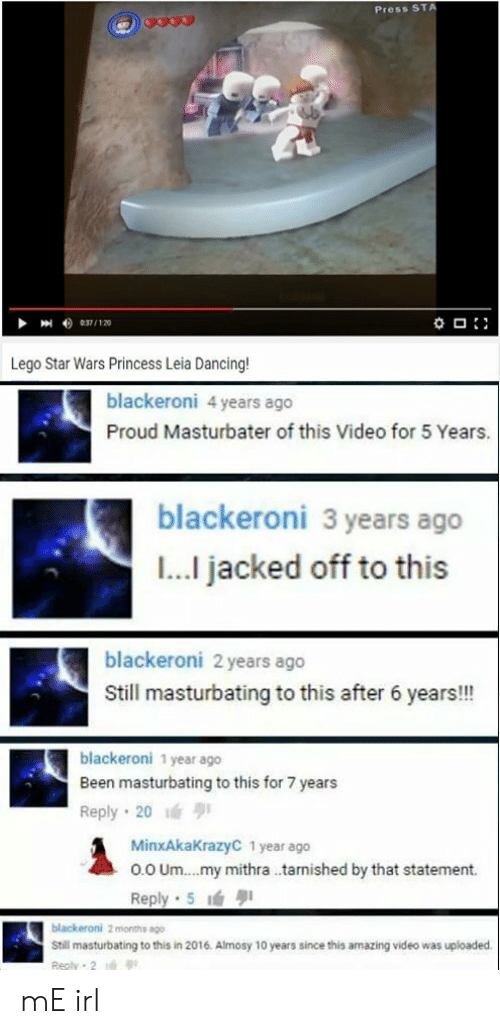 In 2016: Press ST  Lego Star Wars Princess Leia Dancing  blackeroni 4 years ago  Proud Masturbater of this Video for 5 Years.  blackeroni 3 years ago  I... jacked off to this  blackeroni 2 years ago  Still masturbating to this after 6 years!!!  blackeroni 1 year ago  Been masturbating to this for 7 years  Reply 20  MinxAkaKrazyC 1 year ago  o.0 Um.. .my mithra .tarnished by that statement.  Reply 5  Still masturbating to this in 2016. Almosy 10 years since this amazing video was uploaded mE irl