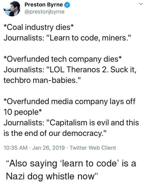 "Lay's, Lol, and Twitter: Preston Byrne  @prestonjbyrne  *Coal industry dies*  Journalists: ""Learn to code, miners.""  *Overfunded tech company dies*  Journalists: ""LOL Theranos 2. Suck it,  techbro man-babies.""  *Overfunded media company lays off  10 people*  Journalists: ""Capitalism is evil and this  is the end of our democracy.""  10:35 AM Jan 26, 2019 Twitter Web Client ""Also saying 'learn to code' is a Nazi dog whistle now"""